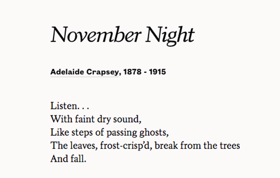 A poem from Adelaide Crapsey Listen... With Faint dry sound, Like the steps of passing ghosts, the leaves, frost-crisp'd break from the trees and Fall.